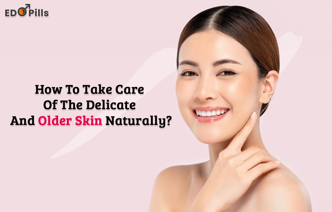 How To Take Care Of The Delicate And Older Skin naturally?