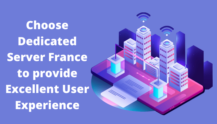 Choose Dedicated Server France to provide Excellent User Experience