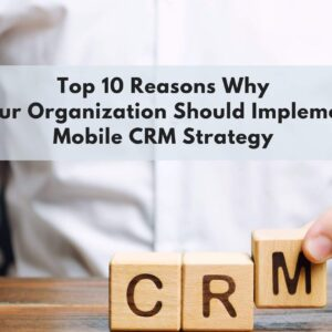 Top 10 Reasons Why Your Organization Should Implement Mobile CRM Strategy